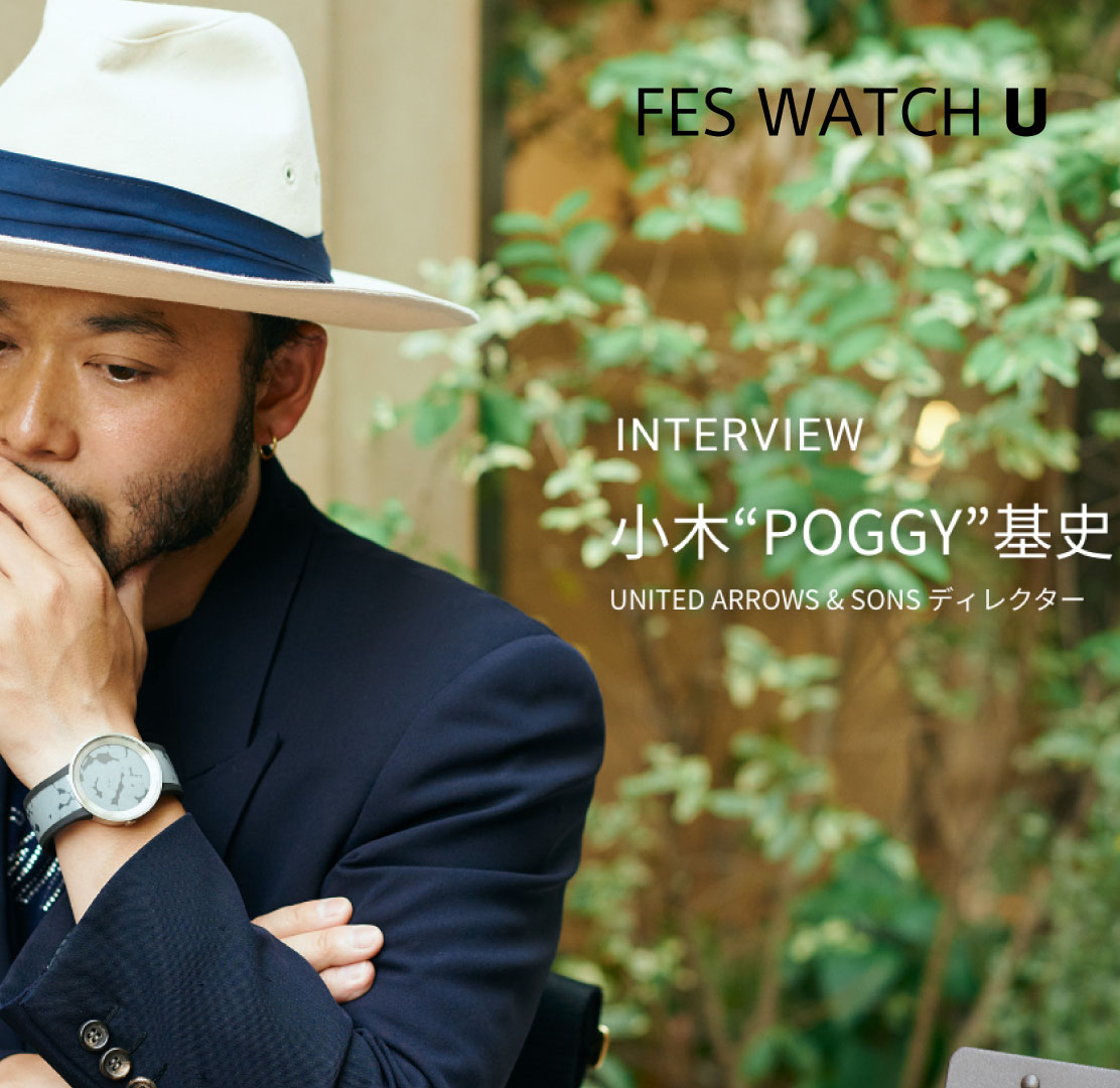 "FES WATCH U INTERVIEW 小木""POGGY""基史 UNITED ARROWS & SONS ディレクター"